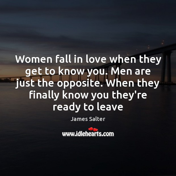 Women fall in love when they get to know you. Men are James Salter Picture Quote