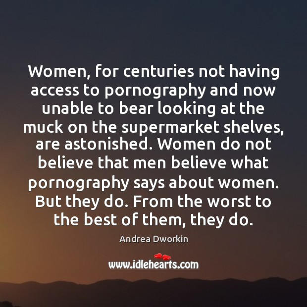Women, for centuries not having access to pornography and now unable to Andrea Dworkin Picture Quote