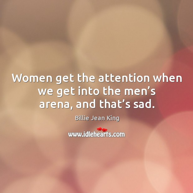 Women get the attention when we get into the men's arena, and that's sad. Image