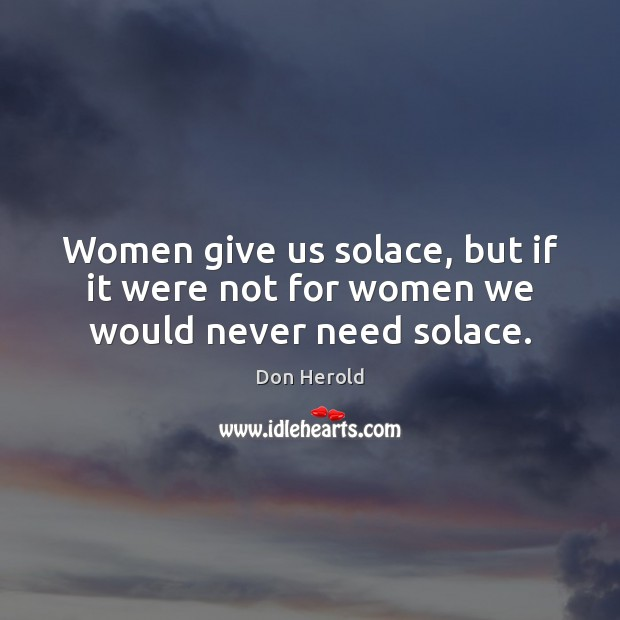 Image, Women give us solace, but if it were not for women we would never need solace.