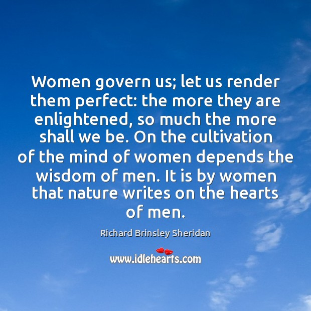Women govern us; let us render them perfect: the more they are Richard Brinsley Sheridan Picture Quote