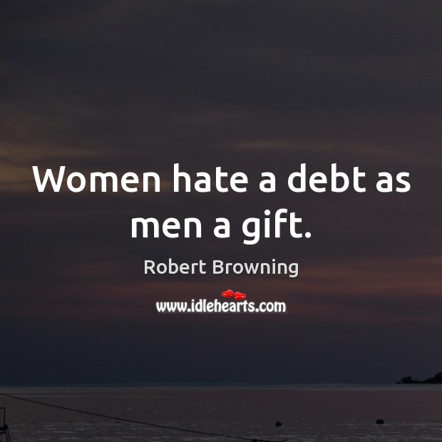 Women hate a debt as men a gift. Robert Browning Picture Quote