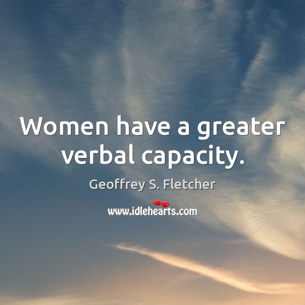 Women have a greater verbal capacity. Geoffrey S. Fletcher Picture Quote
