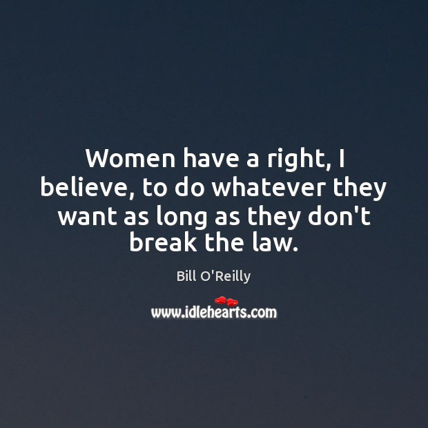 Women have a right, I believe, to do whatever they want as Bill O'Reilly Picture Quote