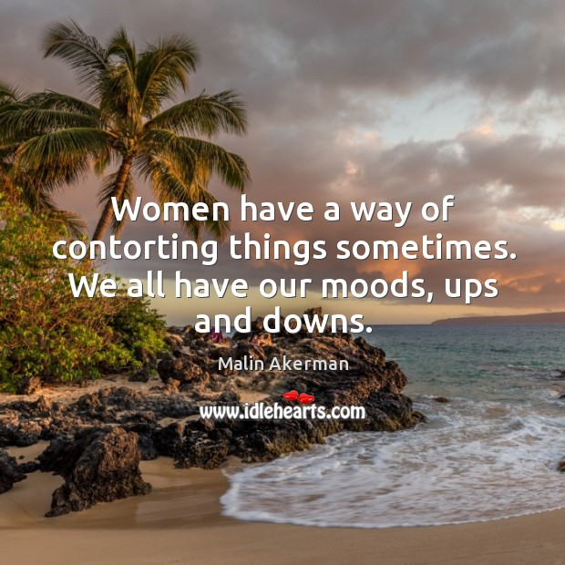 Women have a way of contorting things sometimes. We all have our moods, ups and downs. Malin Akerman Picture Quote