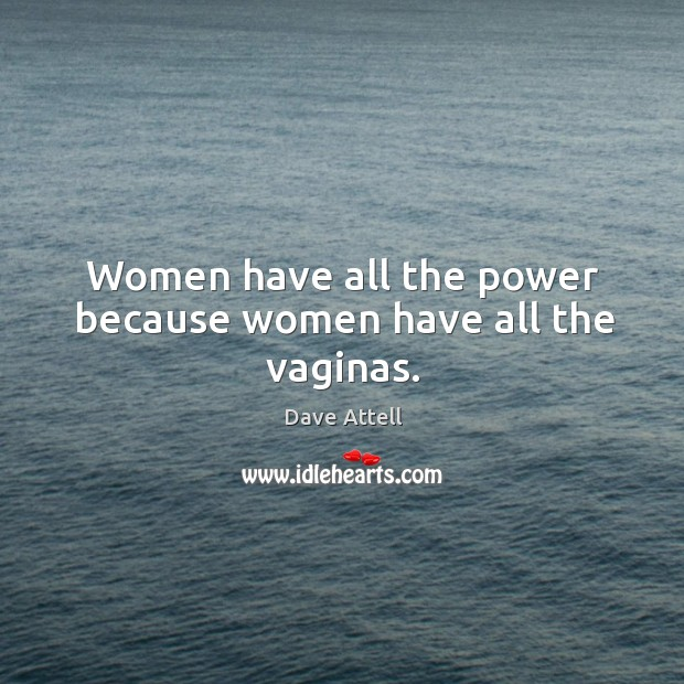 Women have all the power because women have all the vaginas. Dave Attell Picture Quote