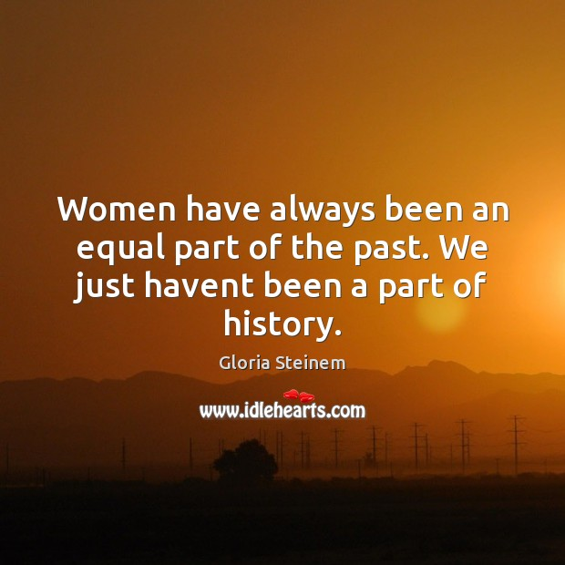 Women have always been an equal part of the past. We just havent been a part of history. Image