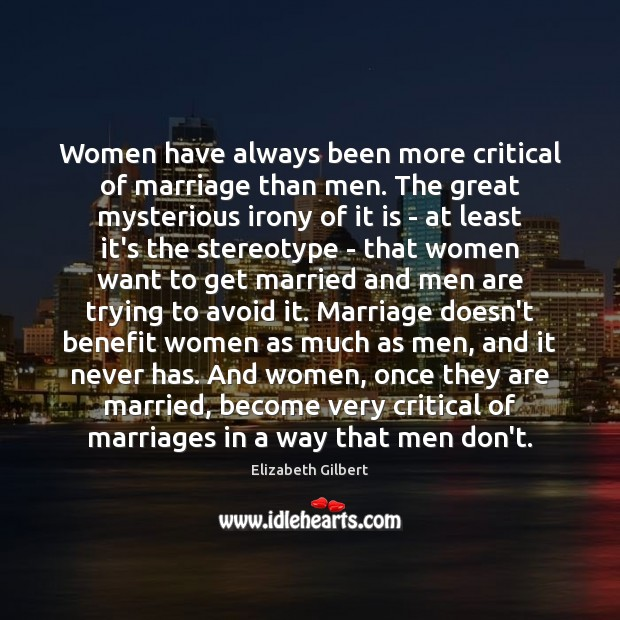 Women have always been more critical of marriage than men. The great Elizabeth Gilbert Picture Quote