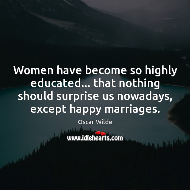 Women have become so highly educated… that nothing should surprise us nowadays, Oscar Wilde Picture Quote
