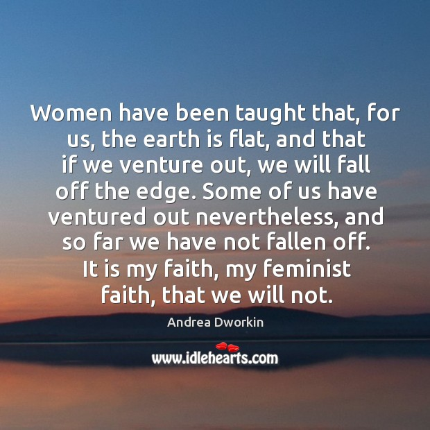 Image, Women have been taught that, for us, the earth is flat, and that if we venture out