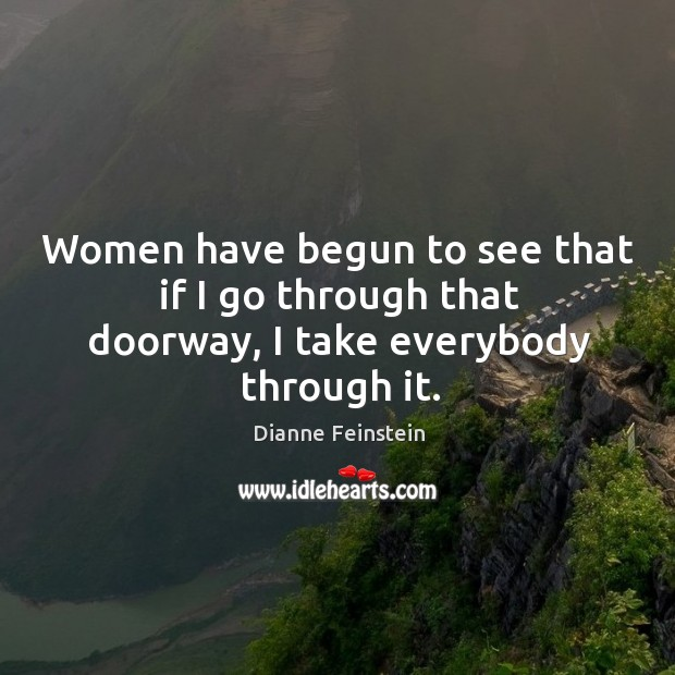 Women have begun to see that if I go through that doorway, I take everybody through it. Dianne Feinstein Picture Quote