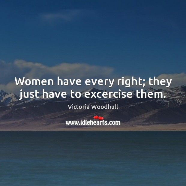 Women have every right; they just have to excercise them. Victoria Woodhull Picture Quote