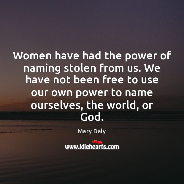 Women have had the power of naming stolen from us. We have Mary Daly Picture Quote
