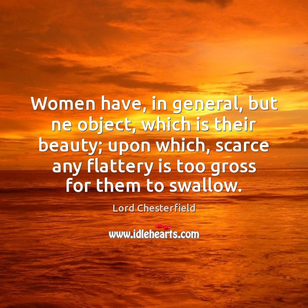 Women have, in general, but ne object, which is their beauty; upon Lord Chesterfield Picture Quote