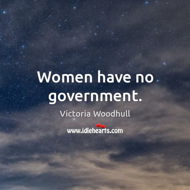 Women have no government. Victoria Woodhull Picture Quote