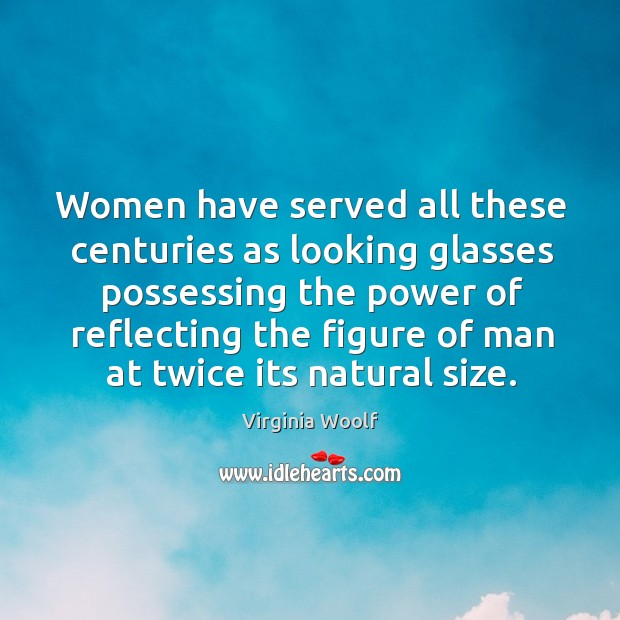 Image, Women have served all these centuries as looking glasses possessing the power