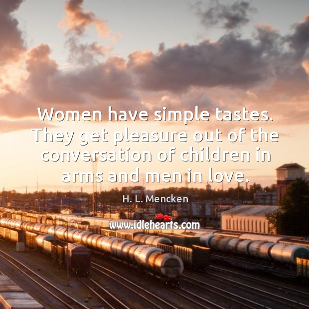 Women have simple tastes. They get pleasure out of the conversation of children in arms and men in love. Image