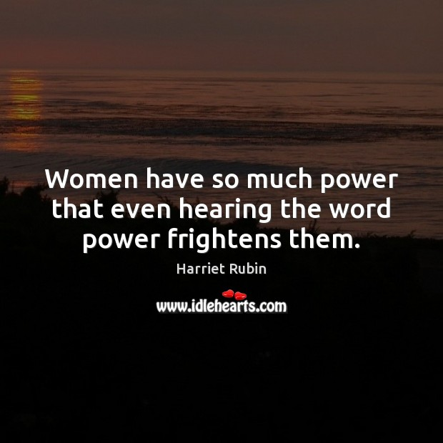 Women have so much power that even hearing the word power frightens them. Image