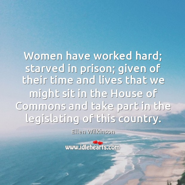 Women have worked hard; starved in prison; given of their time and lives that we Ellen Wilkinson Picture Quote