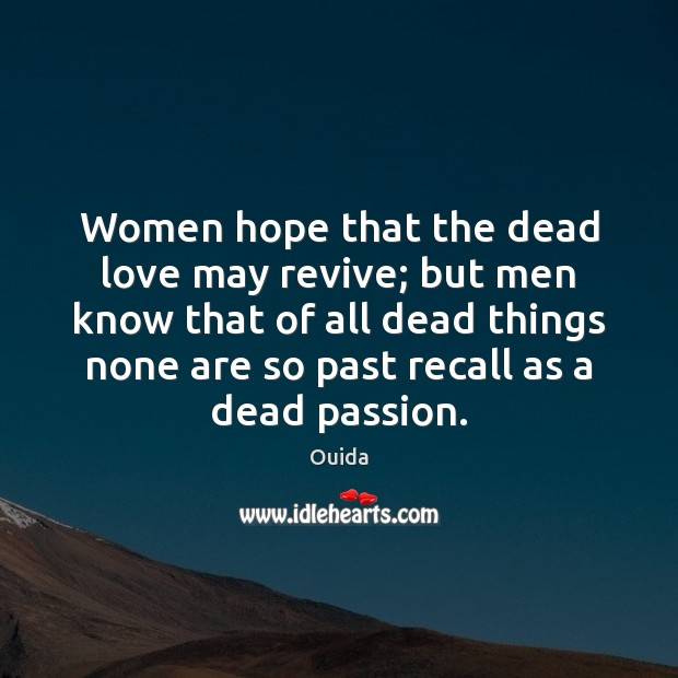Women hope that the dead love may revive; but men know that Ouida Picture Quote
