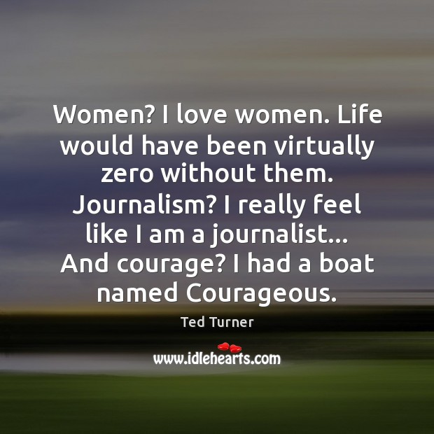Women? I love women. Life would have been virtually zero without them. Image