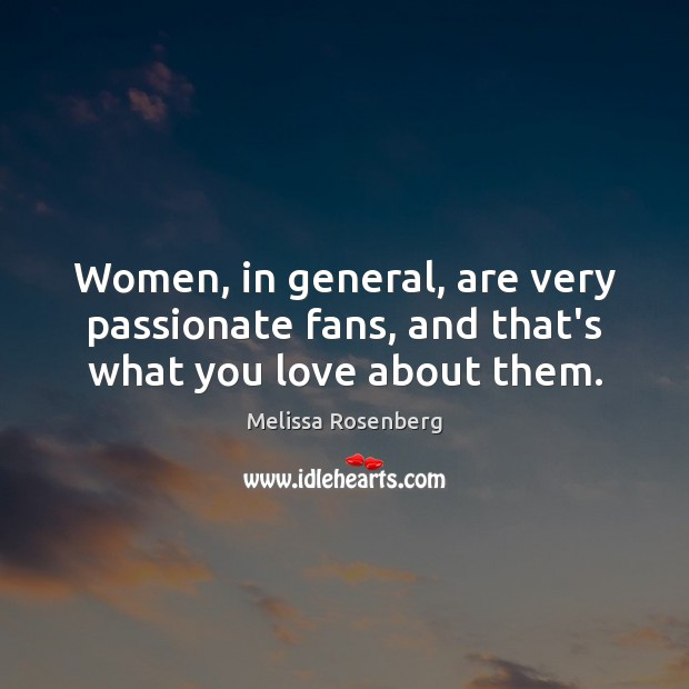 Women, in general, are very passionate fans, and that's what you love about them. Image