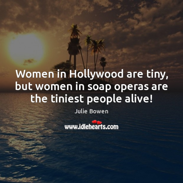 Women in Hollywood are tiny, but women in soap operas are the tiniest people alive! Julie Bowen Picture Quote