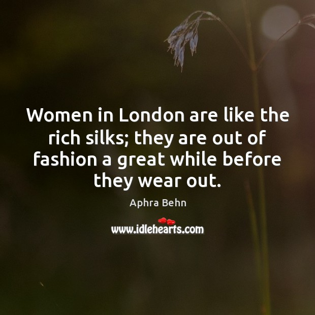 Image, Women in London are like the rich silks; they are out of