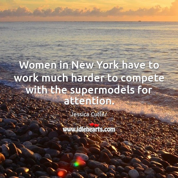 Women in New York have to work much harder to compete with the supermodels for attention. Image
