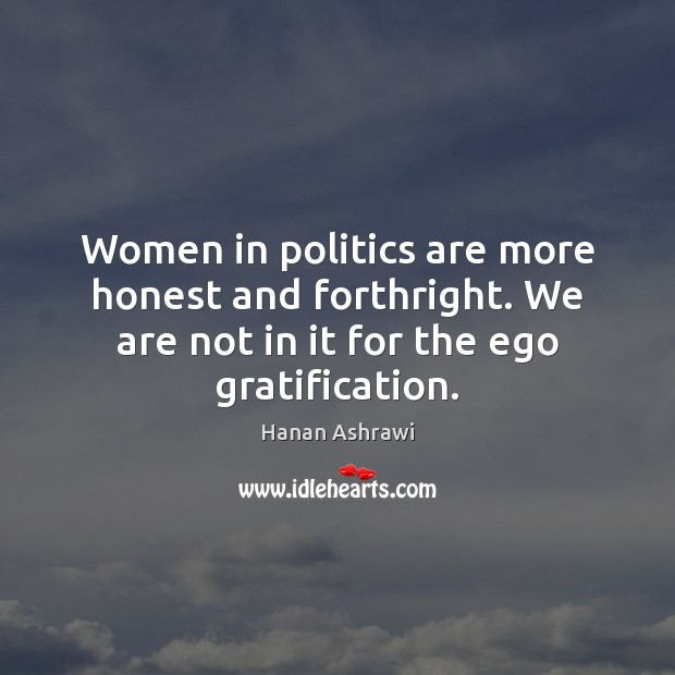 Women in politics are more honest and forthright. We are not in Hanan Ashrawi Picture Quote