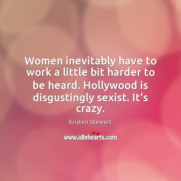 Women inevitably have to work a little bit harder to be heard. Image