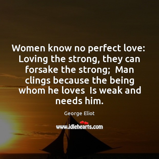 Image, Women know no perfect love:  Loving the strong, they can forsake the