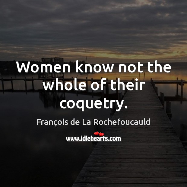 Image, Women know not the whole of their coquetry.