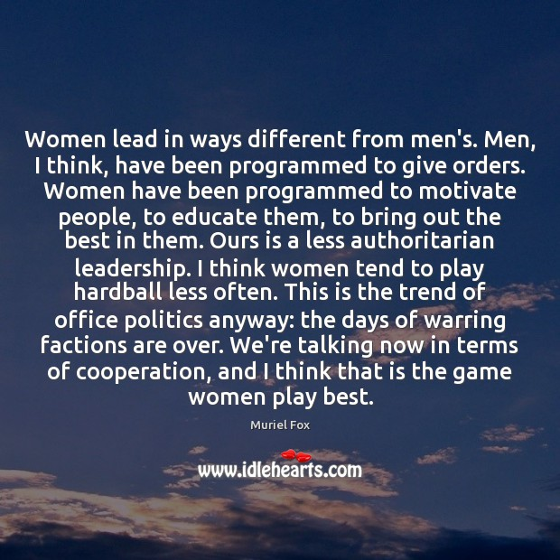 Women lead in ways different from men's. Men, I think, have been Muriel Fox Picture Quote