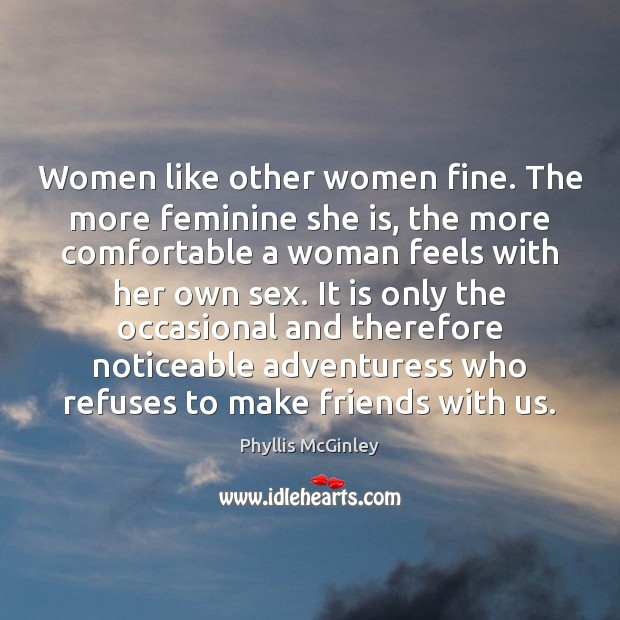 Women like other women fine. The more feminine she is, the more Phyllis McGinley Picture Quote