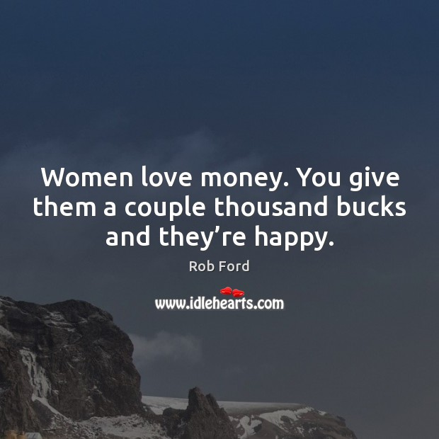 Women love money. You give them a couple thousand bucks and they're happy. Image