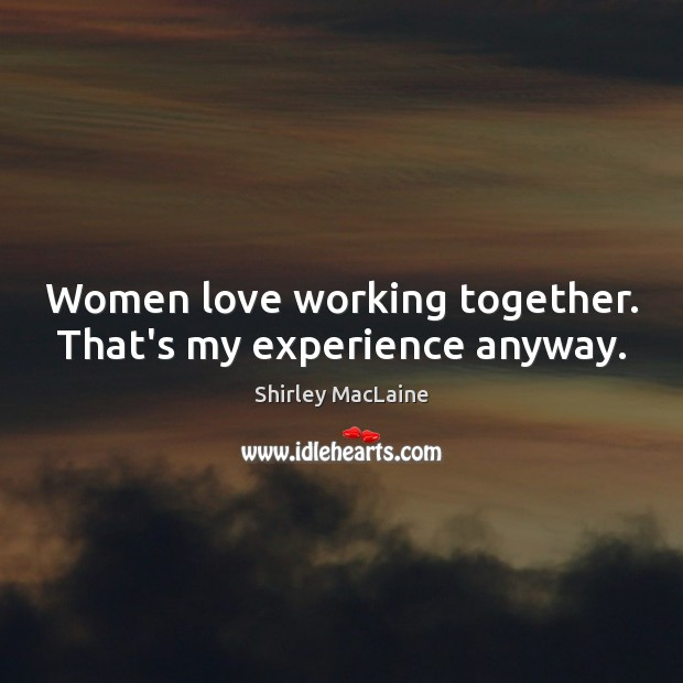 Women love working together. That's my experience anyway. Shirley MacLaine Picture Quote