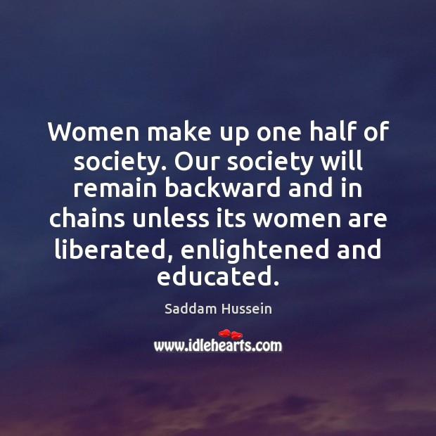 Women make up one half of society. Our society will remain backward Image