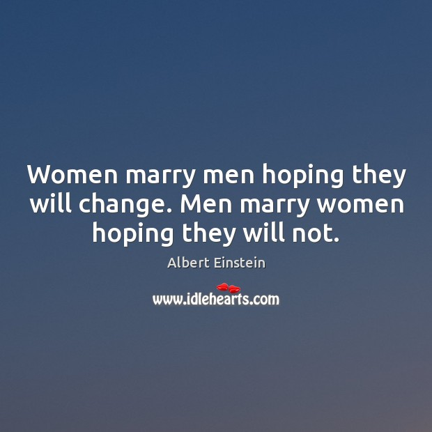 Image, Women marry men hoping they will change. Men marry women hoping they will not.
