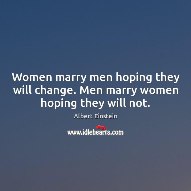 Women marry men hoping they will change. Men marry women hoping they will not. Image