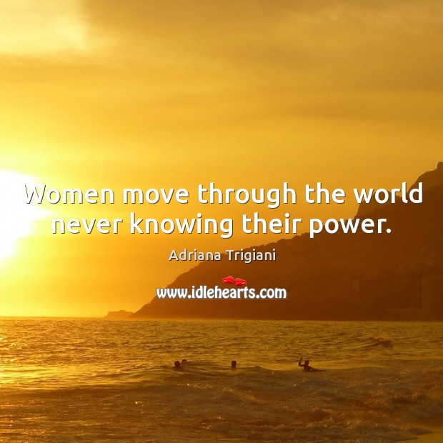 Women move through the world never knowing their power. Adriana Trigiani Picture Quote
