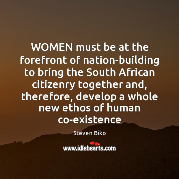 WOMEN must be at the forefront of nation-building to bring the South Steven Biko Picture Quote