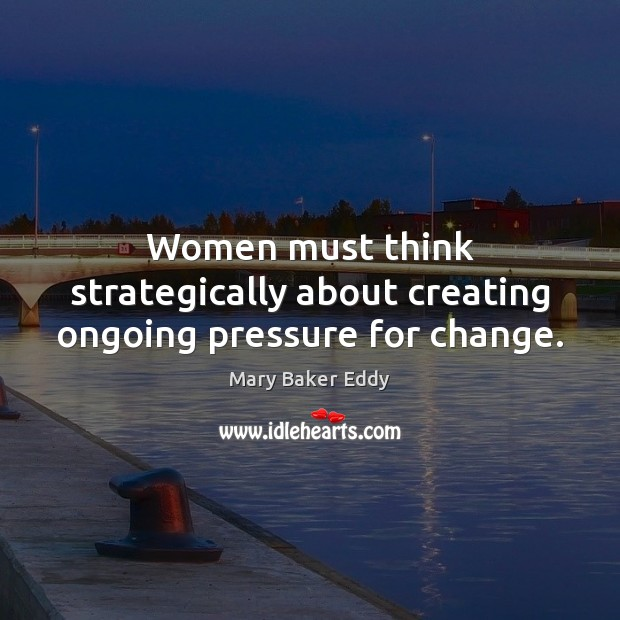 Women must think strategically about creating ongoing pressure for change. Mary Baker Eddy Picture Quote