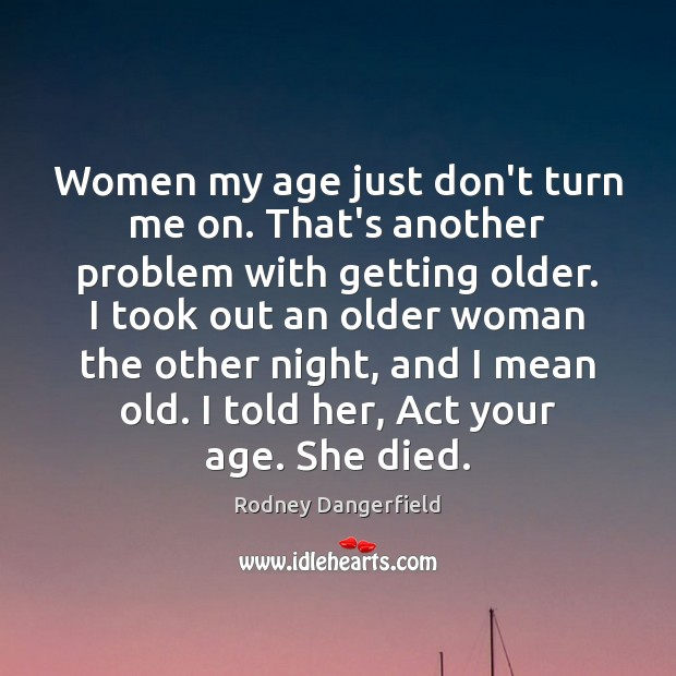 Women my age just don't turn me on. That's another problem with Rodney Dangerfield Picture Quote