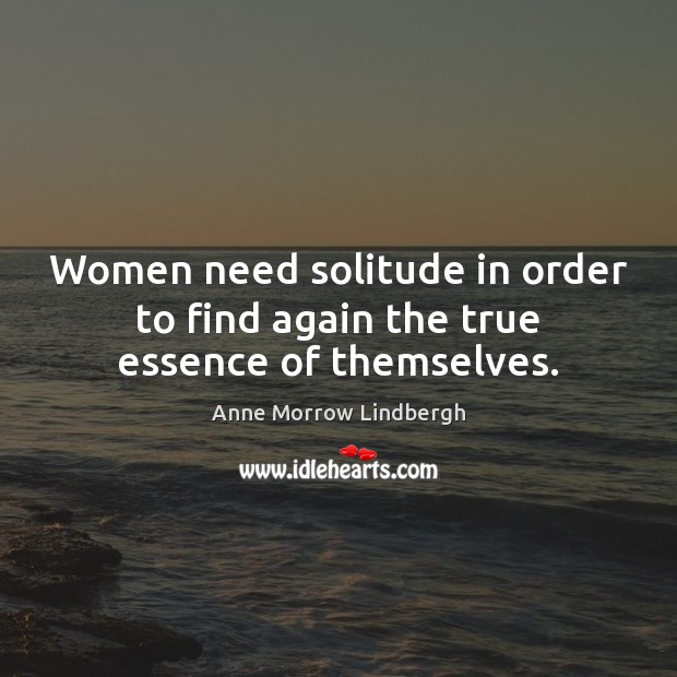 Women need solitude in order to find again the true essence of themselves. Anne Morrow Lindbergh Picture Quote
