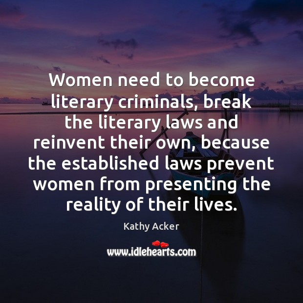 Kathy Acker Picture Quote image saying: Women need to become literary criminals, break the literary laws and reinvent