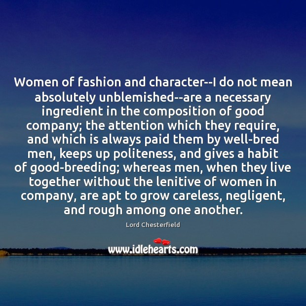 Women of fashion and character–I do not mean absolutely unblemished–are a necessary Lord Chesterfield Picture Quote