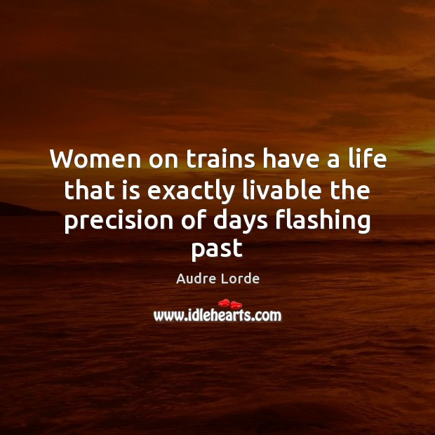 Women on trains have a life that is exactly livable the precision of days flashing past Audre Lorde Picture Quote