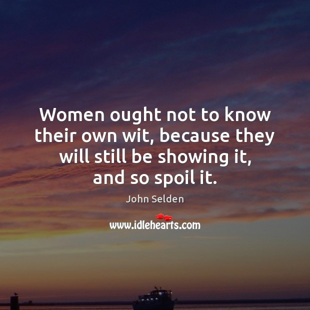 Women ought not to know their own wit, because they will still John Selden Picture Quote