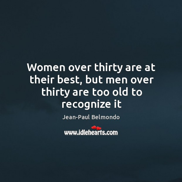 Women over thirty are at their best, but men over thirty are too old to recognize it Image